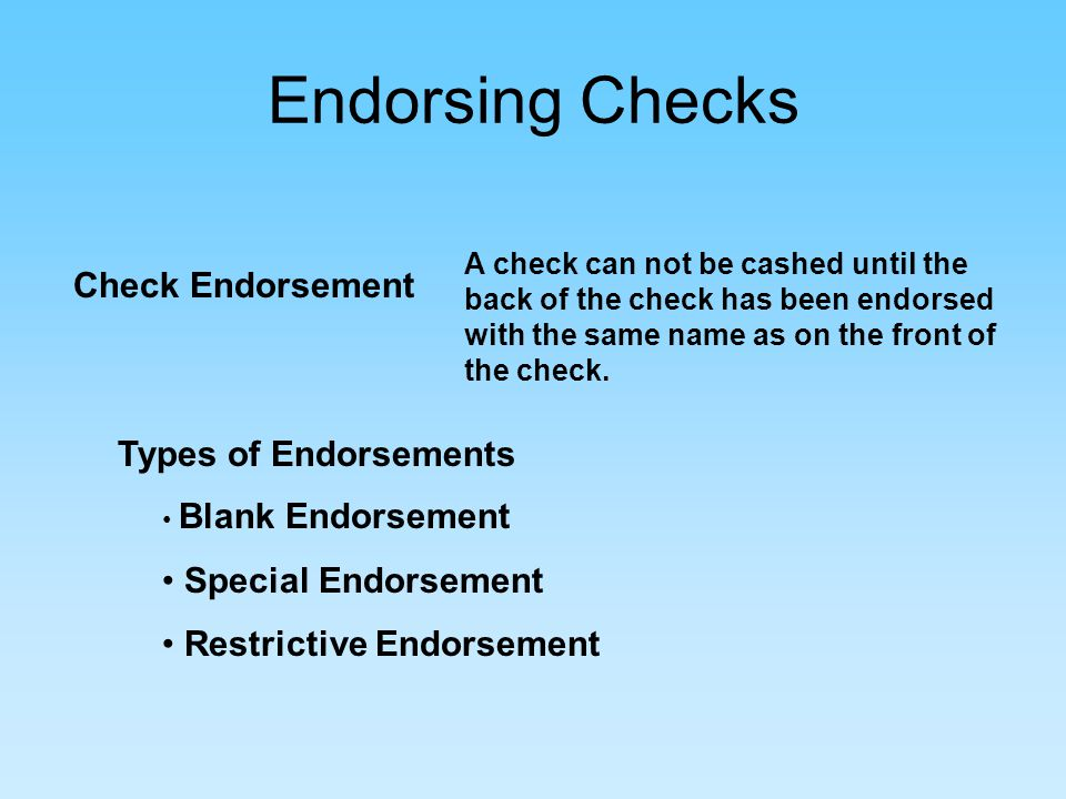 Endorsing Checks Check Endorsement A check can not be cashed until the back of the check has been endorsed with the same name as on the front of the check.