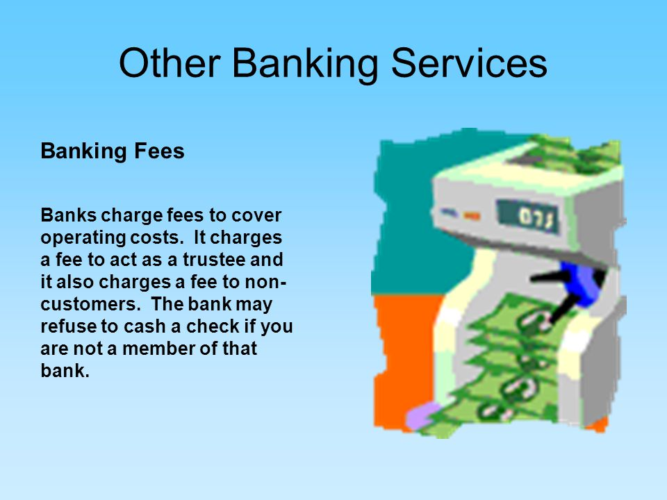 Other Banking Services Banking Fees Banks charge fees to cover operating costs.