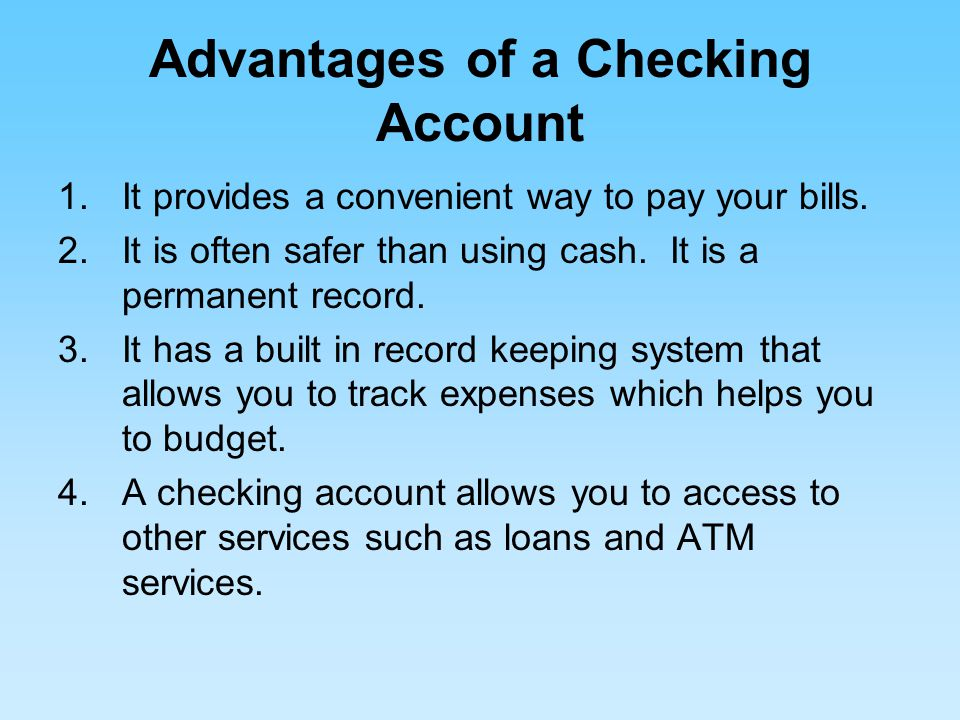 Advantages of a Checking Account 1.It provides a convenient way to pay your bills.