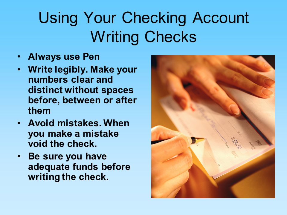Using Your Checking Account Writing Checks Always use Pen Write legibly.