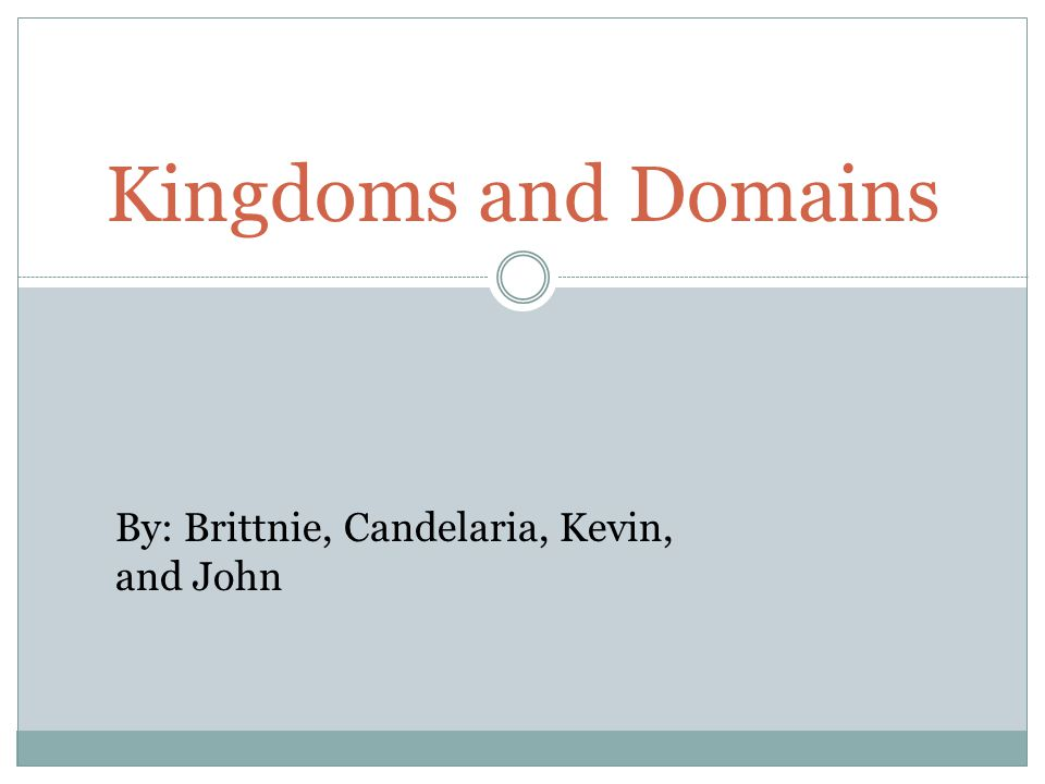 Kingdoms and Domains By: Brittnie, Candelaria, Kevin, and John