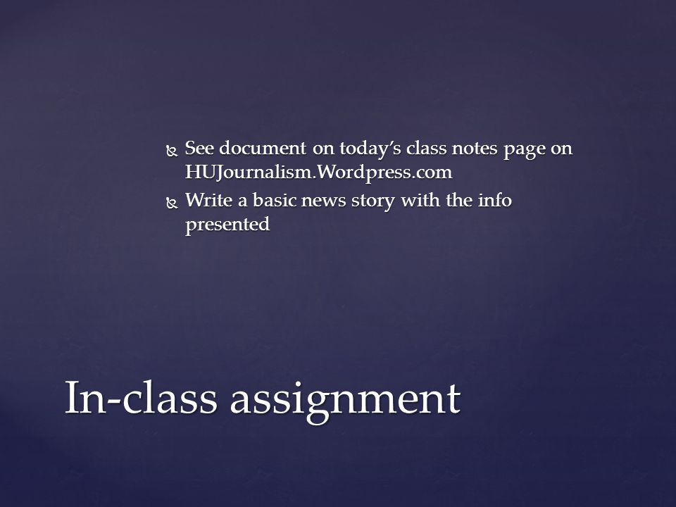  See document on today's class notes page on HUJournalism.Wordpress.com  Write a basic news story with the info presented In-class assignment