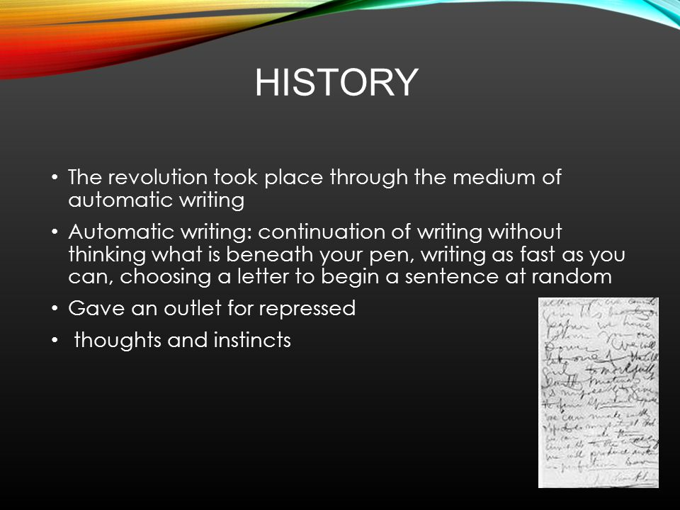 HISTORY The revolution took place through the medium of automatic writing Automatic writing: continuation of writing without thinking what is beneath your pen, writing as fast as you can, choosing a letter to begin a sentence at random Gave an outlet for repressed thoughts and instincts
