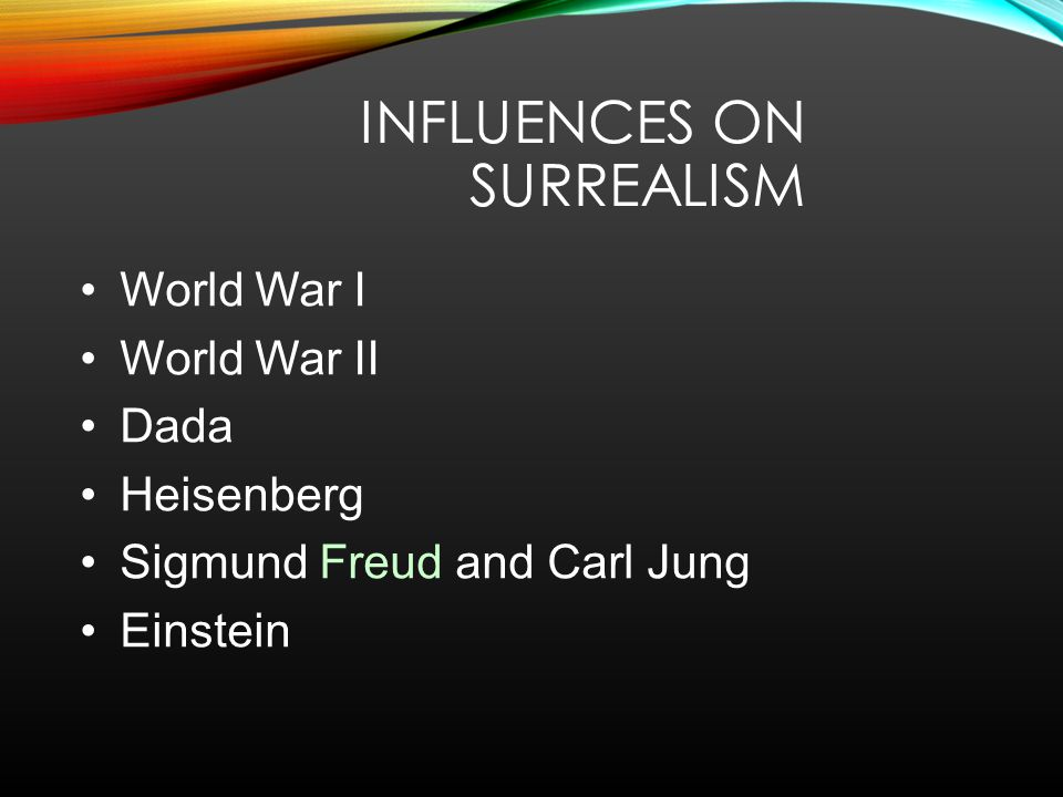 INFLUENCES ON SURREALISM World War I World War II Dada Heisenberg Sigmund Freud and Carl Jung Einstein