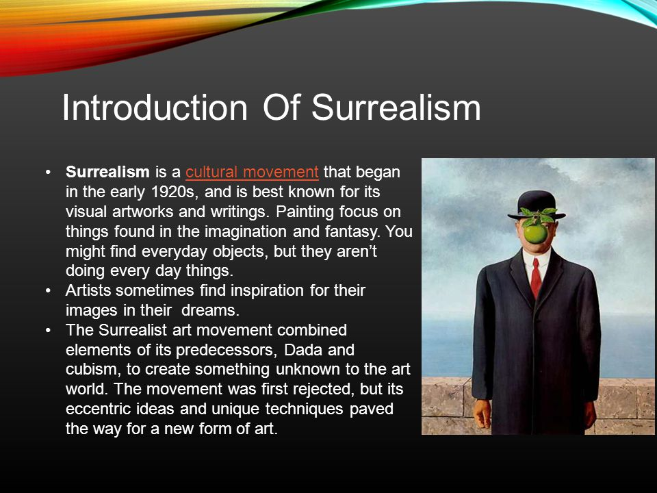 Introduction Of Surrealism Surrealism is a cultural movement that began in the early 1920s, and is best known for its visual artworks and writings.