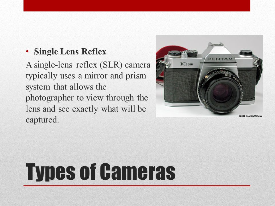 Types of Cameras Single Lens Reflex A single-lens reflex (SLR) camera typically uses a mirror and prism system that allows the photographer to view through the lens and see exactly what will be captured.