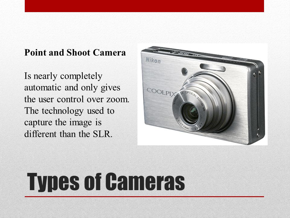 Types of Cameras Point and Shoot Camera Is nearly completely automatic and only gives the user control over zoom.