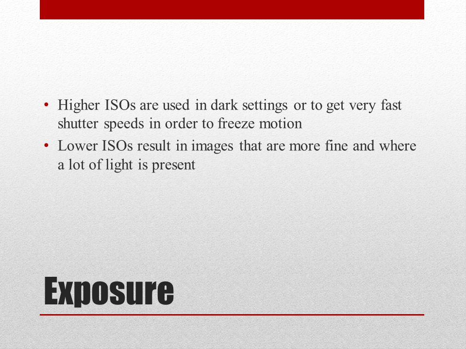 Exposure Higher ISOs are used in dark settings or to get very fast shutter speeds in order to freeze motion Lower ISOs result in images that are more fine and where a lot of light is present