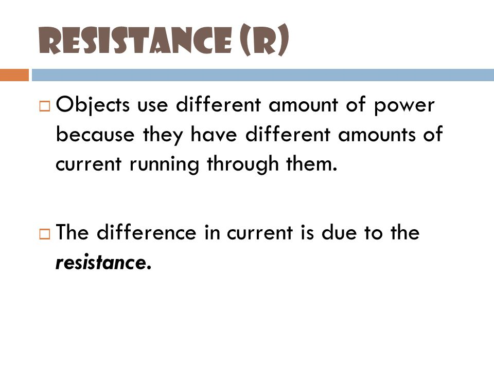 Resistance (R)  Objects use different amount of power because they have different amounts of current running through them.