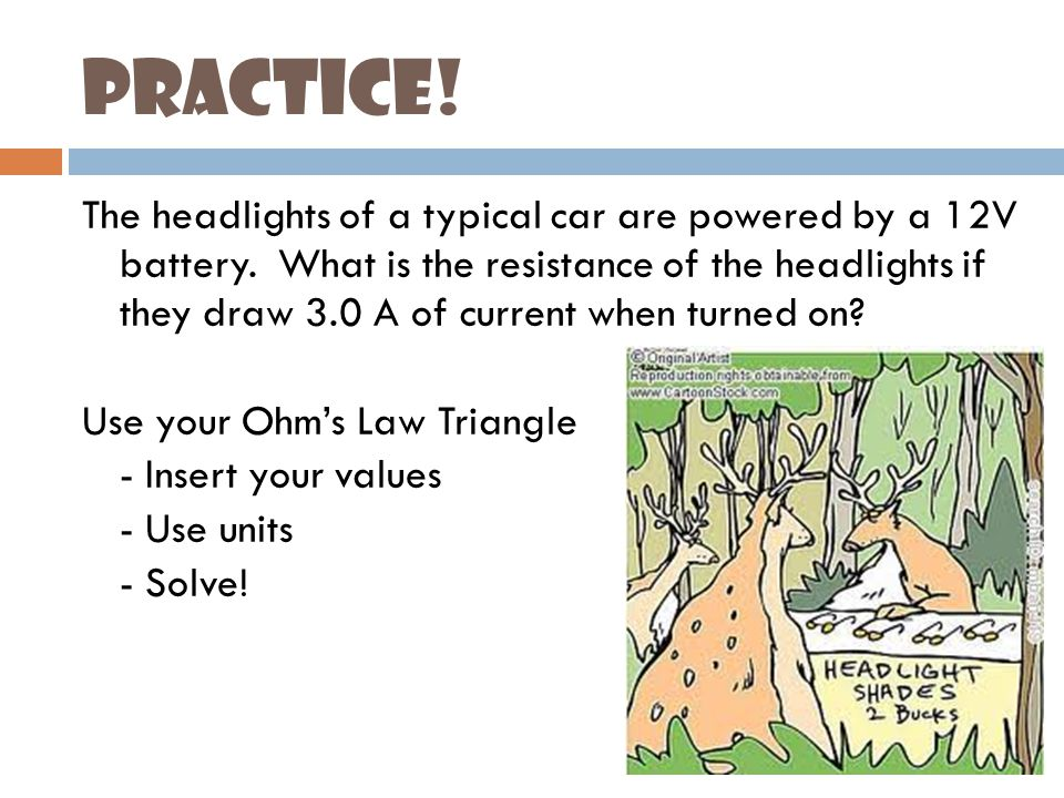 Practice. The headlights of a typical car are powered by a 12V battery.