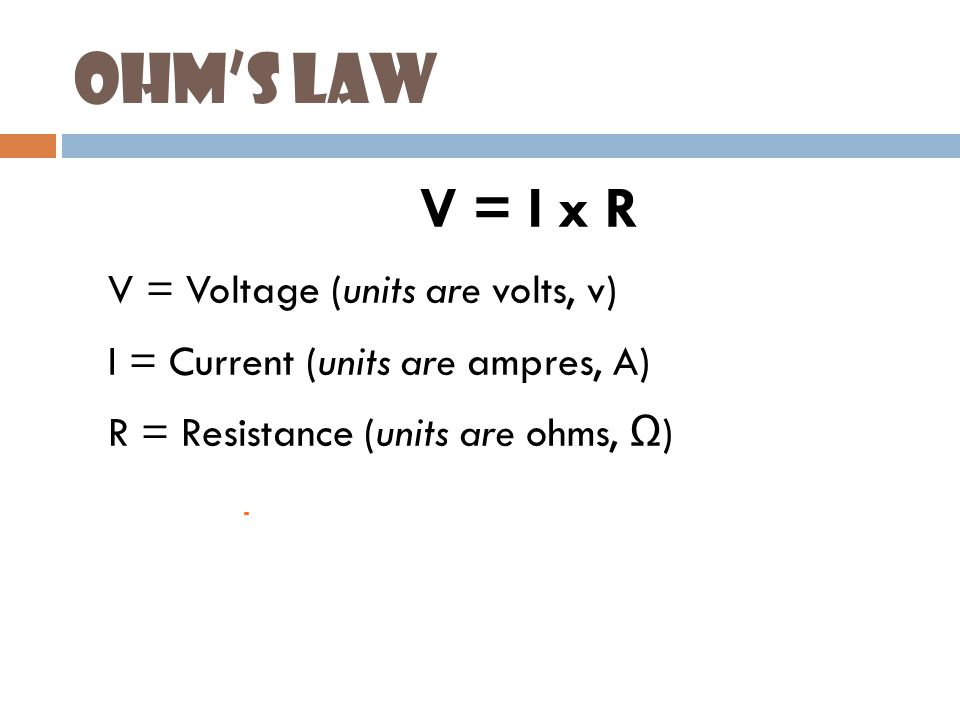 Ohm's Law  V = I x R  V = Voltage (units are volts, v)  I = Current (units are ampres, A)  R = Resistance (units are ohms, Ω )