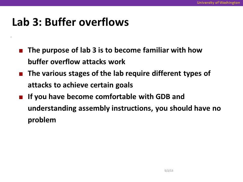 University of Washington Lab 3: Buffer overflows 5/2/13 10 The purpose of lab 3 is to become familiar with how buffer overflow attacks work The various stages of the lab require different types of attacks to achieve certain goals If you have become comfortable with GDB and understanding assembly instructions, you should have no problem