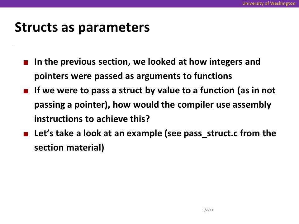 University of Washington Structs as parameters 5/2/13 2 In the previous section, we looked at how integers and pointers were passed as arguments to functions If we were to pass a struct by value to a function (as in not passing a pointer), how would the compiler use assembly instructions to achieve this.
