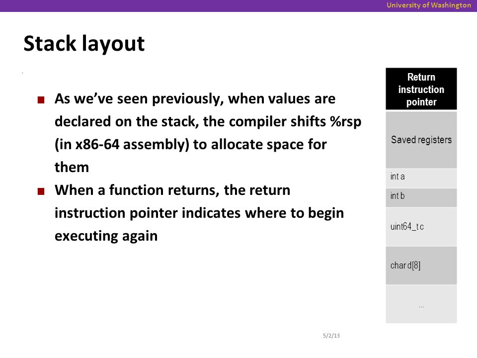 University of Washington Stack layout 5/2/13 4 As we've seen previously, when values are declared on the stack, the compiler shifts %rsp (in x86-64 assembly) to allocate space for them When a function returns, the return instruction pointer indicates where to begin executing again Return instruction pointer Saved registers int a int b uint64_t c char d[8]...