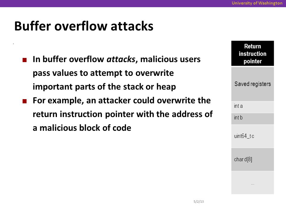 University of Washington Buffer overflow attacks 5/2/13 6 In buffer overflow attacks, malicious users pass values to attempt to overwrite important parts of the stack or heap For example, an attacker could overwrite the return instruction pointer with the address of a malicious block of code Return instruction pointer Saved registers int a int b uint64_t c char d[8]...