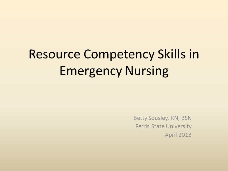 Resource Competency Skills in Emergency Nursing Betty Sousley, RN, BSN Ferris State University April 2013