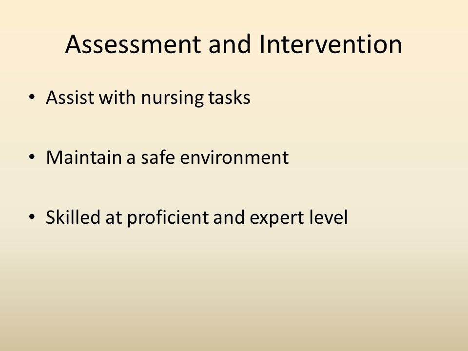 Assessment and Intervention Assist with nursing tasks Maintain a safe environment Skilled at proficient and expert level