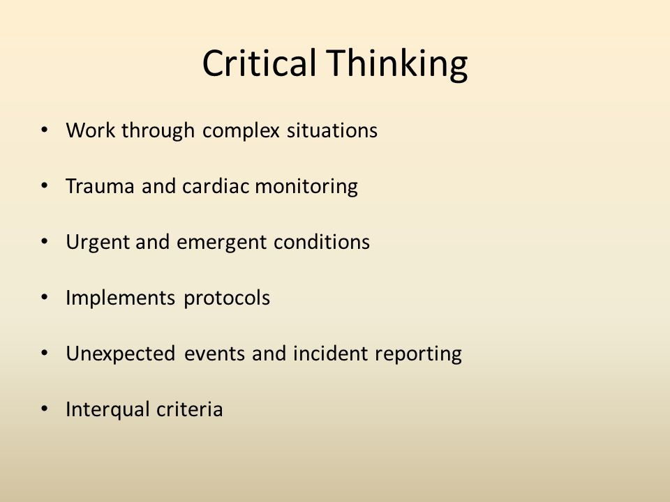 Critical Thinking Work through complex situations Trauma and cardiac monitoring Urgent and emergent conditions Implements protocols Unexpected events and incident reporting Interqual criteria