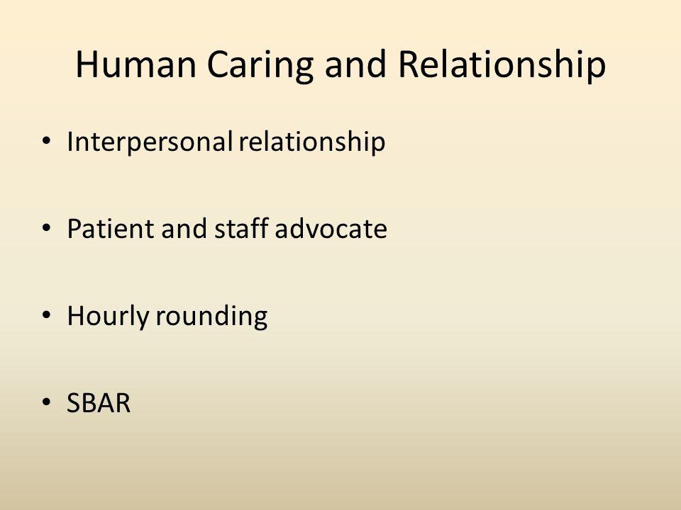Human Caring and Relationship Interpersonal relationship Patient and staff advocate Hourly rounding SBAR