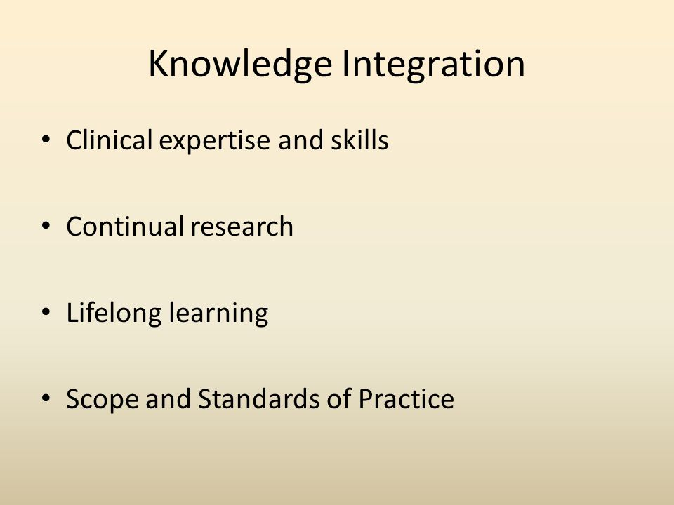 Knowledge Integration Clinical expertise and skills Continual research Lifelong learning Scope and Standards of Practice