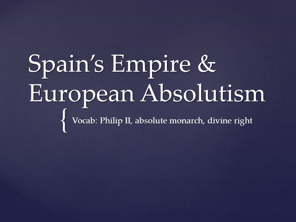 { Spain's Empire & European Absolutism Vocab: Philip II, absolute monarch, divine right