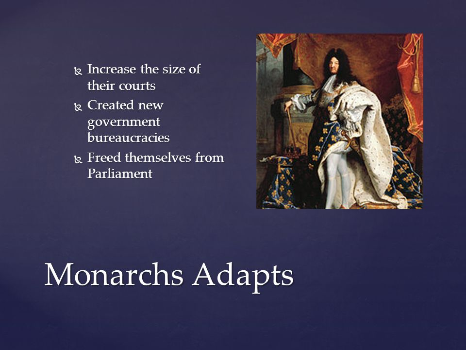 Monarchs Adapts  Increase the size of their courts  Created new government bureaucracies  Freed themselves from Parliament