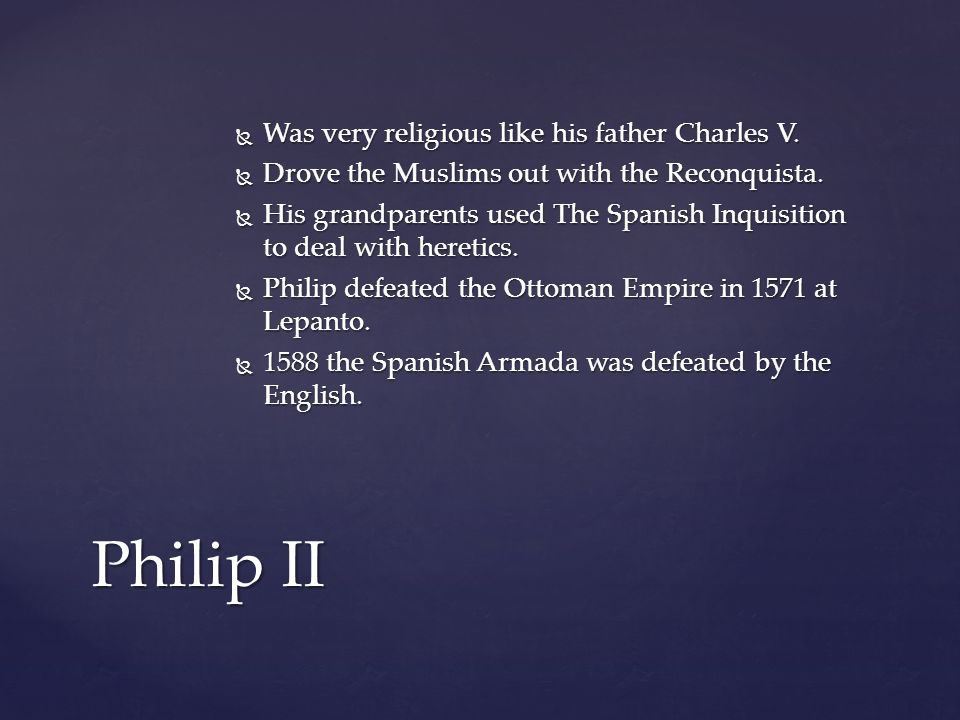  Was very religious like his father Charles V.  Drove the Muslims out with the Reconquista.