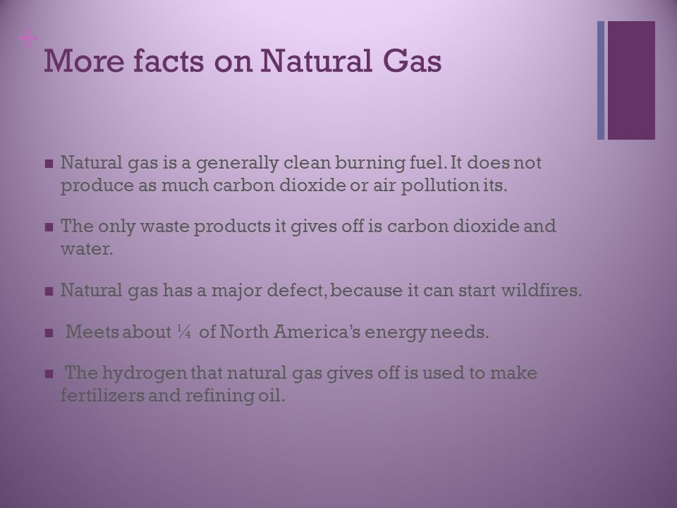 + More facts on Natural Gas Natural gas is a generally clean burning fuel.