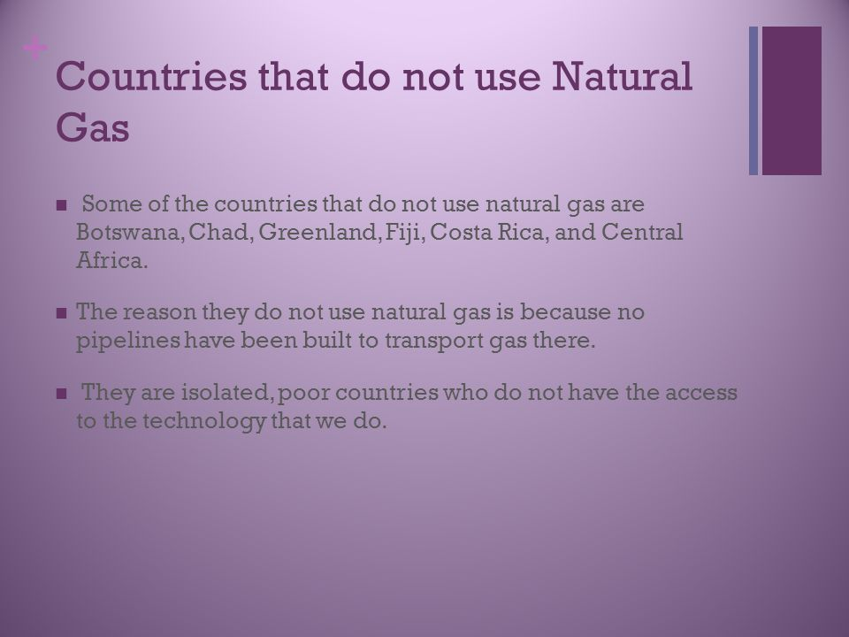 + Countries that do not use Natural Gas Some of the countries that do not use natural gas are Botswana, Chad, Greenland, Fiji, Costa Rica, and Central Africa.