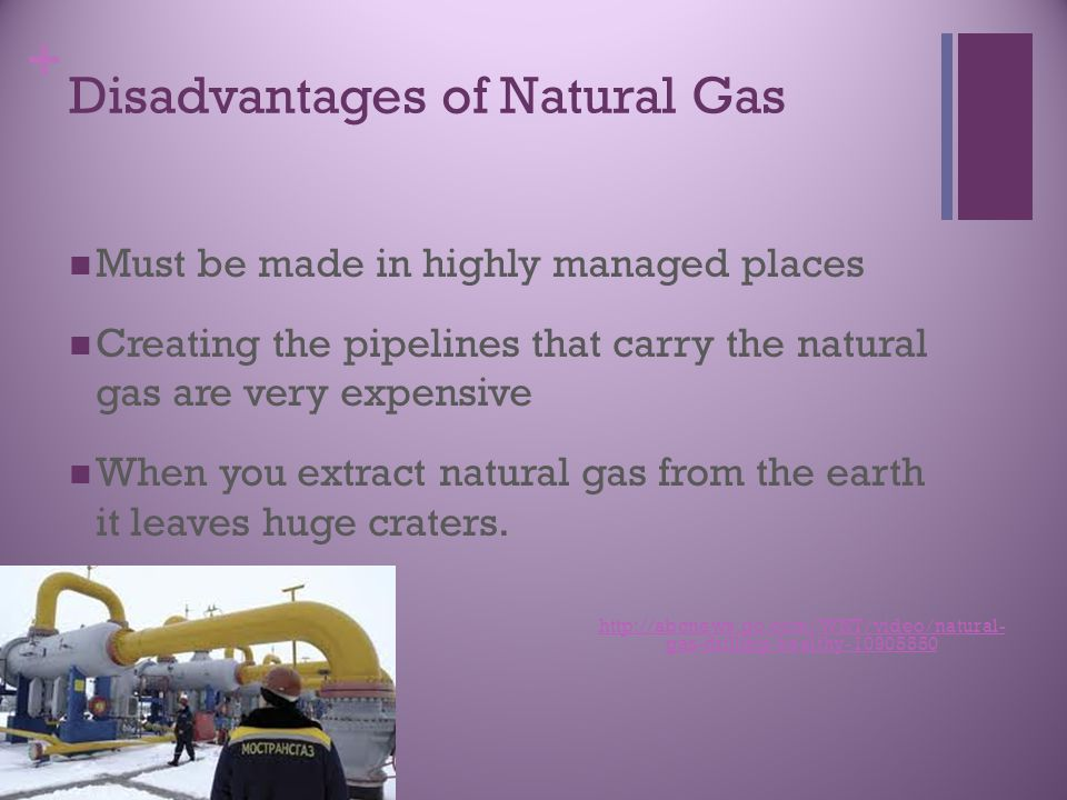 + Disadvantages of Natural Gas Must be made in highly managed places Creating the pipelines that carry the natural gas are very expensive When you extract natural gas from the earth it leaves huge craters.