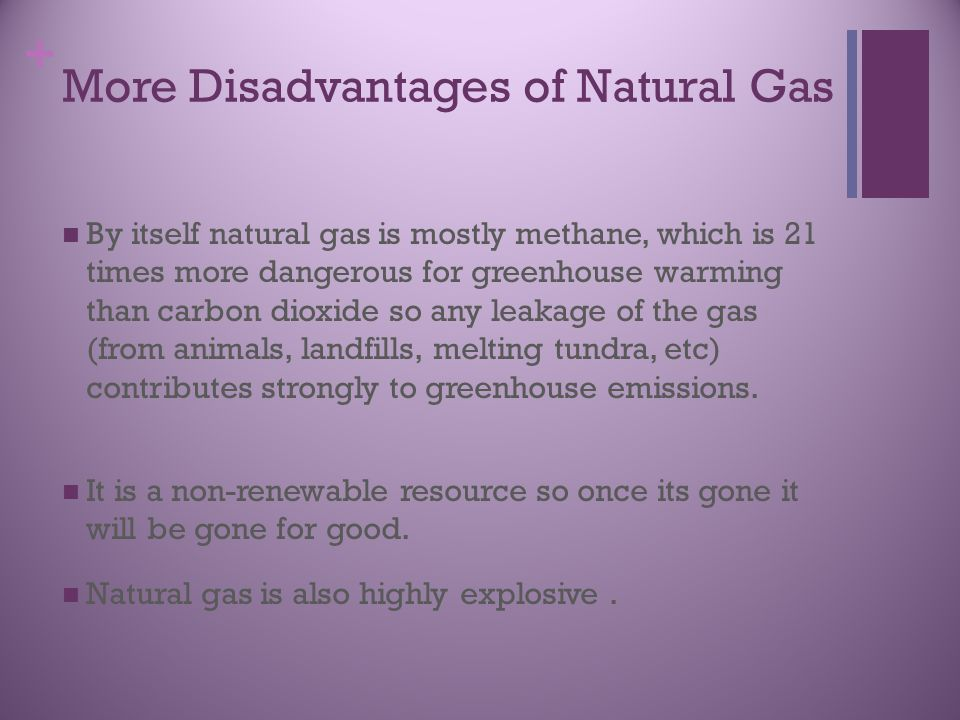 + More Disadvantages of Natural Gas By itself natural gas is mostly methane, which is 21 times more dangerous for greenhouse warming than carbon dioxide so any leakage of the gas (from animals, landfills, melting tundra, etc) contributes strongly to greenhouse emissions.