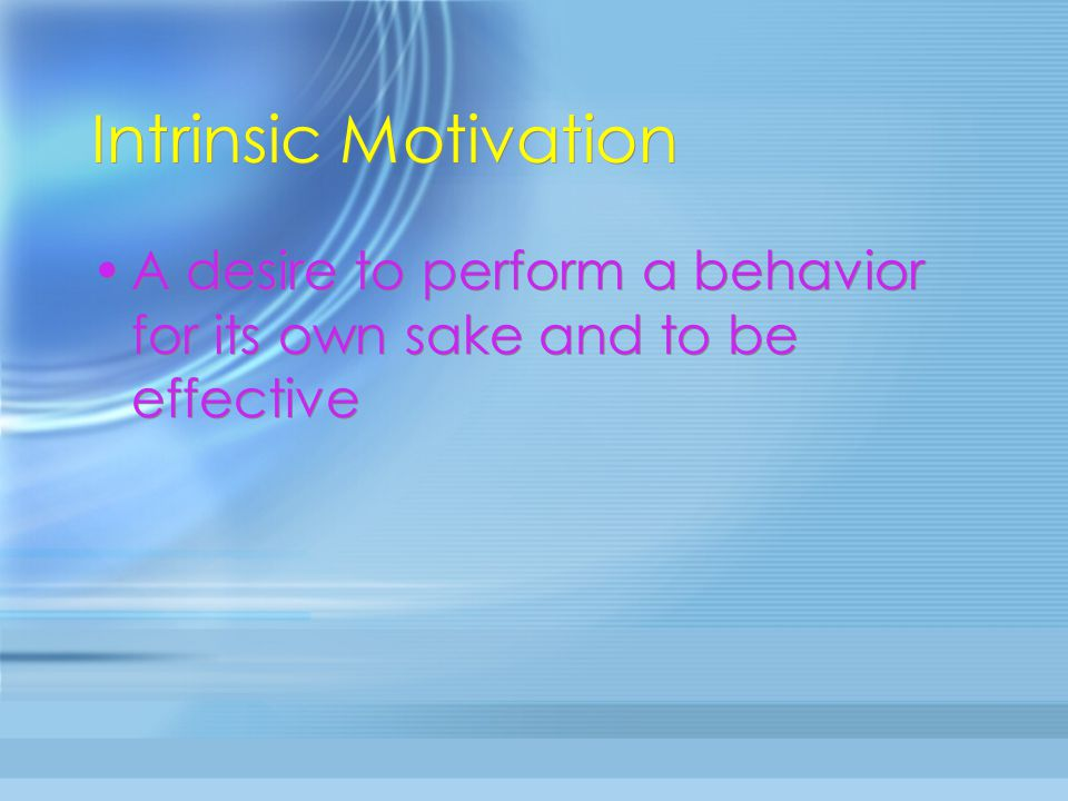 Intrinsic Motivation A desire to perform a behavior for its own sake and to be effective