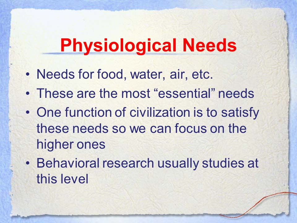 Physiological Needs Needs for food, water, air, etc.