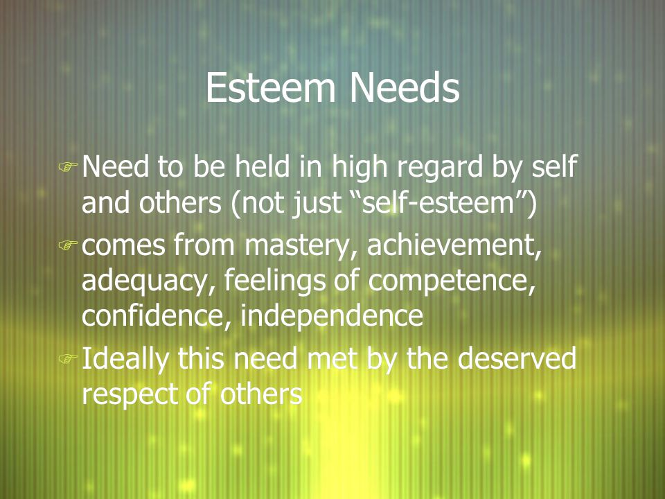 Esteem Needs F Need to be held in high regard by self and others (not just self-esteem ) F comes from mastery, achievement, adequacy, feelings of competence, confidence, independence F Ideally this need met by the deserved respect of others F Need to be held in high regard by self and others (not just self-esteem ) F comes from mastery, achievement, adequacy, feelings of competence, confidence, independence F Ideally this need met by the deserved respect of others