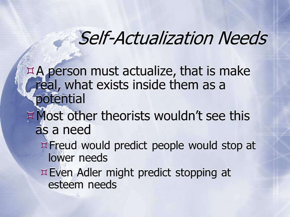 Self-Actualization Needs  A person must actualize, that is make real, what exists inside them as a potential  Most other theorists wouldn't see this as a need  Freud would predict people would stop at lower needs  Even Adler might predict stopping at esteem needs  A person must actualize, that is make real, what exists inside them as a potential  Most other theorists wouldn't see this as a need  Freud would predict people would stop at lower needs  Even Adler might predict stopping at esteem needs