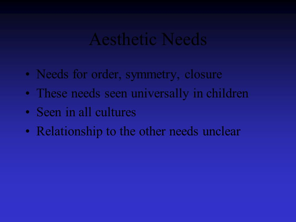 Aesthetic Needs Needs for order, symmetry, closure These needs seen universally in children Seen in all cultures Relationship to the other needs unclear