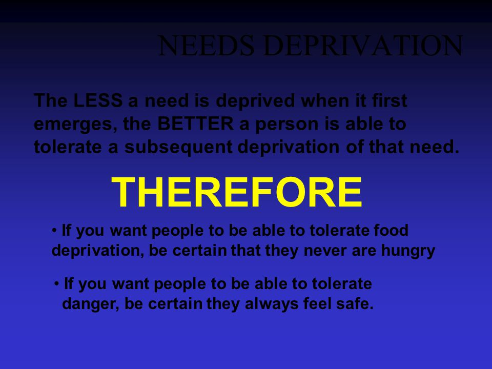 NEEDS DEPRIVATION The LESS a need is deprived when it first emerges, the BETTER a person is able to tolerate a subsequent deprivation of that need.