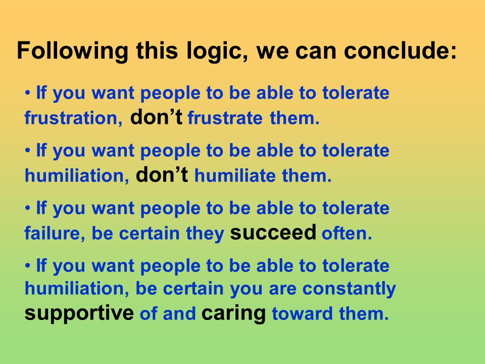Following this logic, we can conclude: If you want people to be able to tolerate frustration, don't frustrate them.