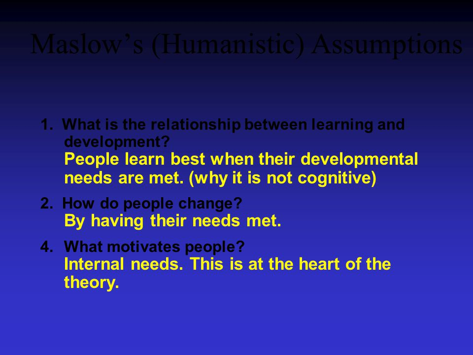 Maslow's (Humanistic) Assumptions 1. What is the relationship between learning and development.