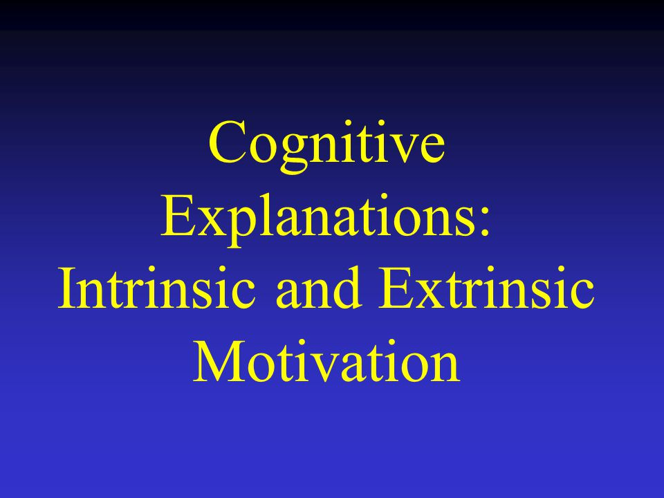 Cognitive Explanations: Intrinsic and Extrinsic Motivation