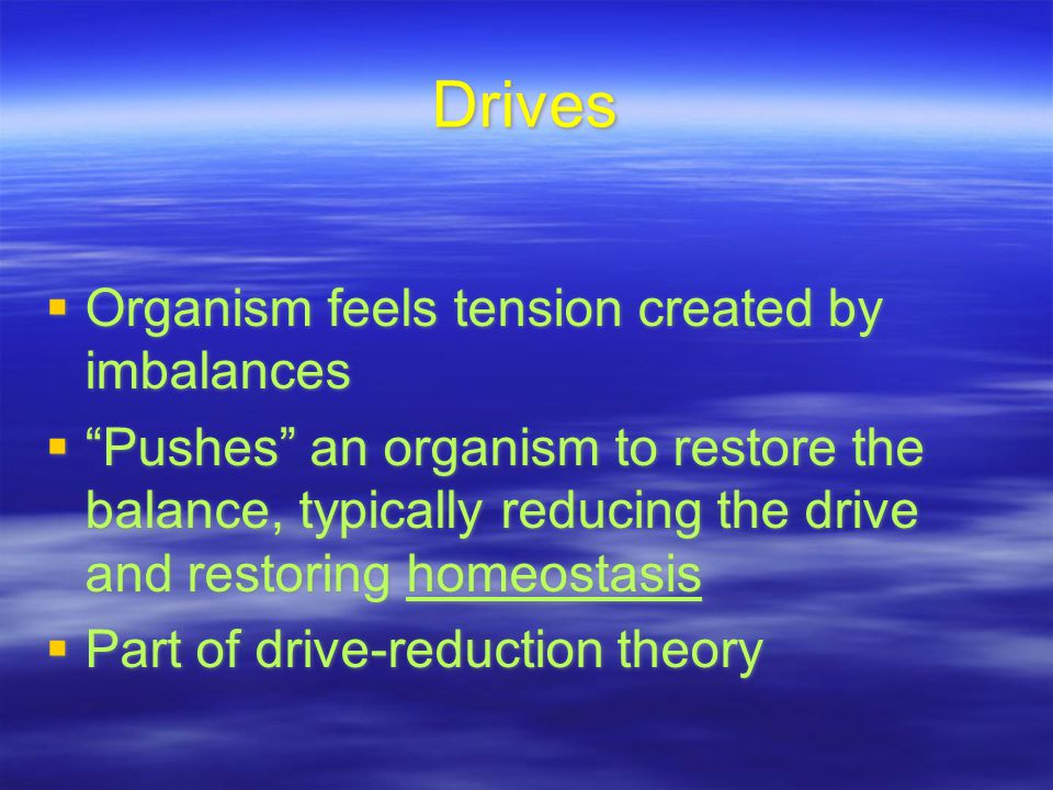 Drives  Organism feels tension created by imbalances  Pushes an organism to restore the balance, typically reducing the drive and restoring homeostasis  Part of drive-reduction theory  Organism feels tension created by imbalances  Pushes an organism to restore the balance, typically reducing the drive and restoring homeostasis  Part of drive-reduction theory