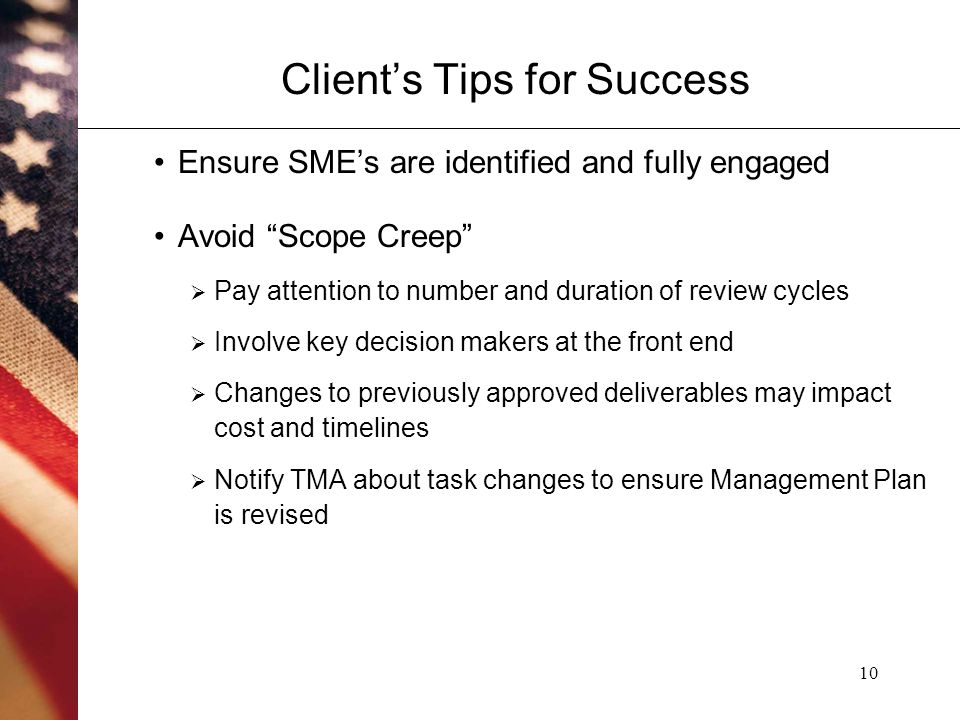 10 Client's Tips for Success Ensure SME's are identified and fully engaged Avoid Scope Creep  Pay attention to number and duration of review cycles  Involve key decision makers at the front end  Changes to previously approved deliverables may impact cost and timelines  Notify TMA about task changes to ensure Management Plan is revised