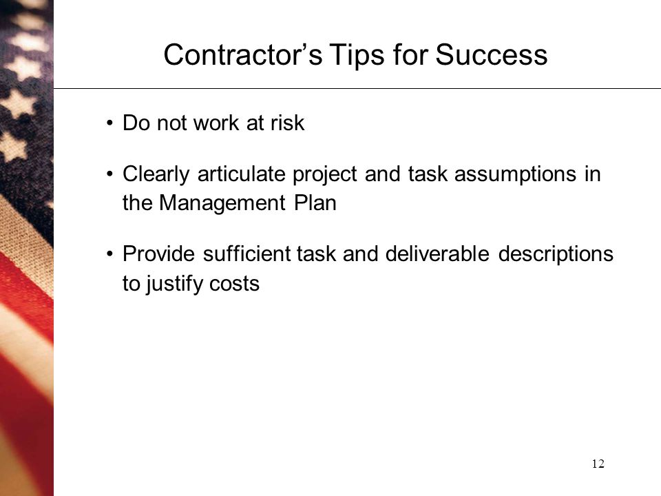 12 Contractor's Tips for Success Do not work at risk Clearly articulate project and task assumptions in the Management Plan Provide sufficient task and deliverable descriptions to justify costs