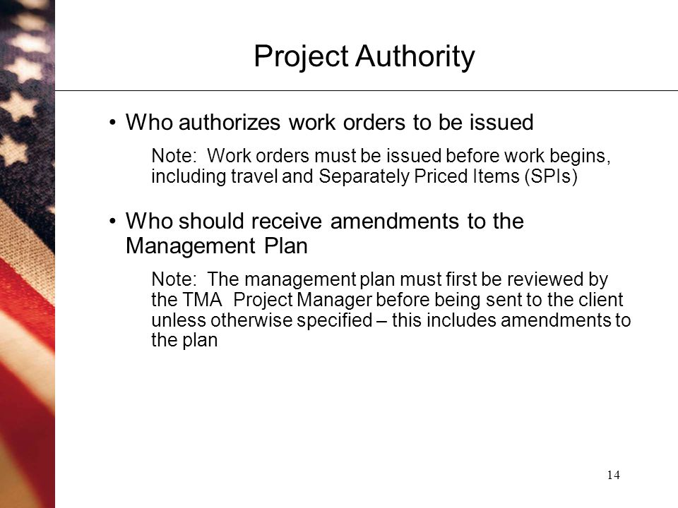 14 Project Authority Who authorizes work orders to be issued Note: Work orders must be issued before work begins, including travel and Separately Priced Items (SPIs) Who should receive amendments to the Management Plan Note: The management plan must first be reviewed by the TMA Project Manager before being sent to the client unless otherwise specified – this includes amendments to the plan