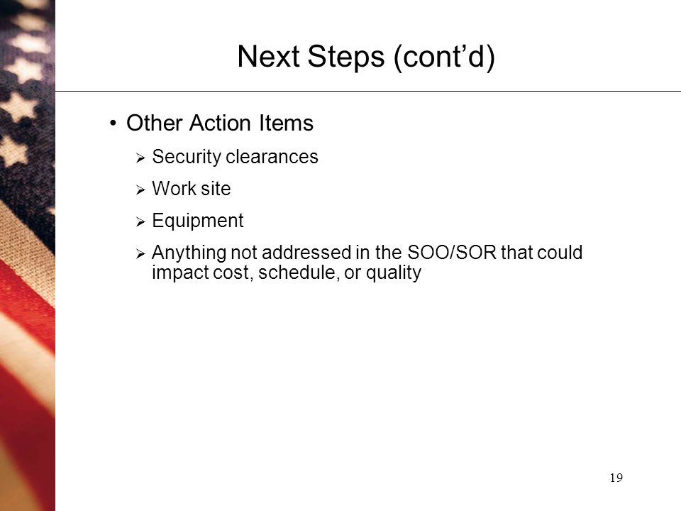 19 Next Steps (cont'd) Other Action Items  Security clearances  Work site  Equipment  Anything not addressed in the SOO/SOR that could impact cost, schedule, or quality