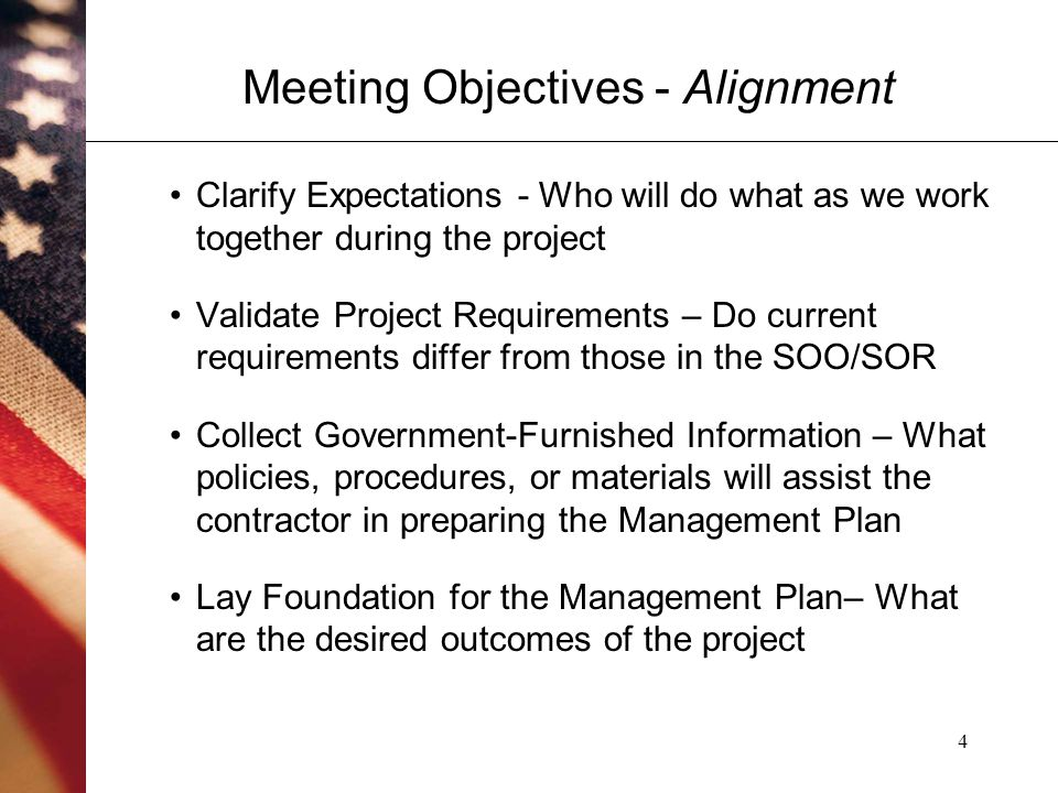 4 Meeting Objectives - Alignment Clarify Expectations - Who will do what as we work together during the project Validate Project Requirements – Do current requirements differ from those in the SOO/SOR Collect Government-Furnished Information – What policies, procedures, or materials will assist the contractor in preparing the Management Plan Lay Foundation for the Management Plan– What are the desired outcomes of the project