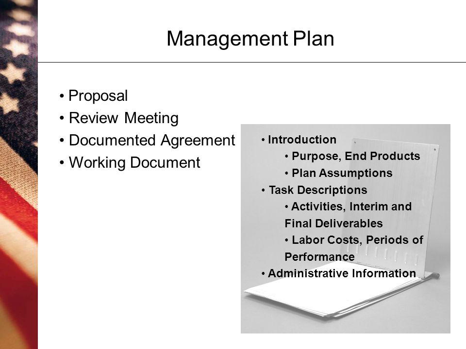 9 Management Plan Introduction Purpose, End Products Plan Assumptions Task Descriptions Activities, Interim and Final Deliverables Labor Costs, Periods of Performance Administrative Information Proposal Review Meeting Documented Agreement Working Document