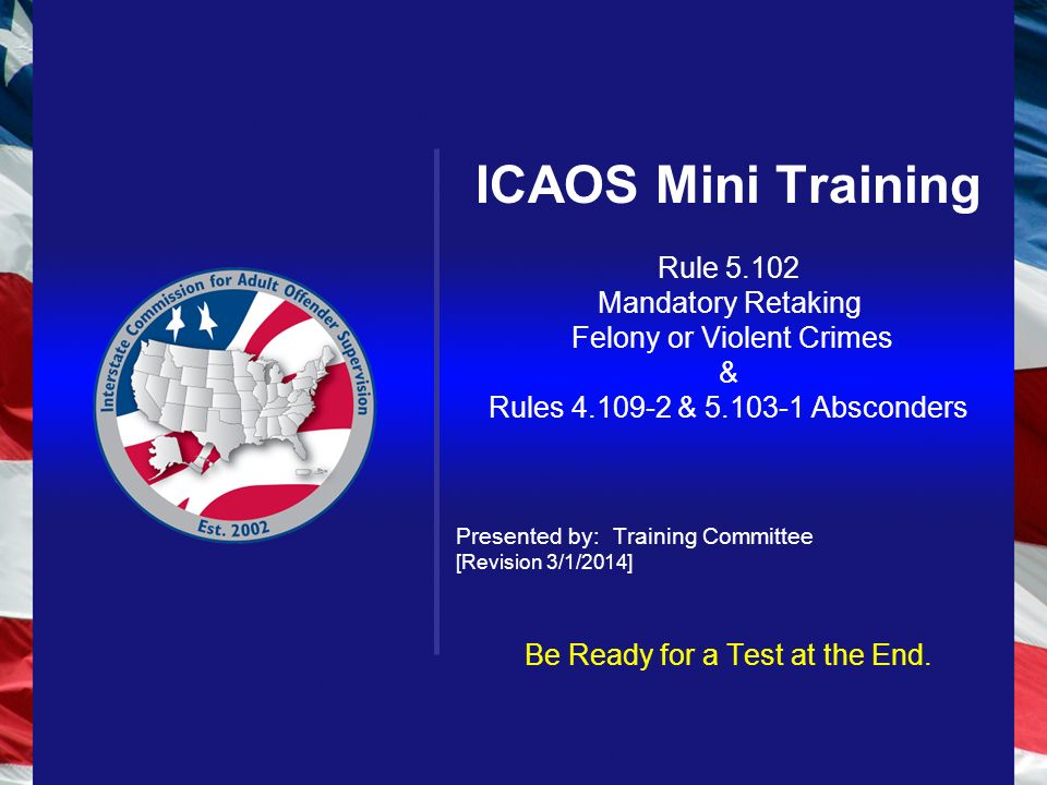 ICAOS Mini Training Rule Mandatory Retaking Felony or Violent Crimes & Rules & Absconders Presented by: Training Committee [Revision 3/1/2014] Be Ready for a Test at the End.
