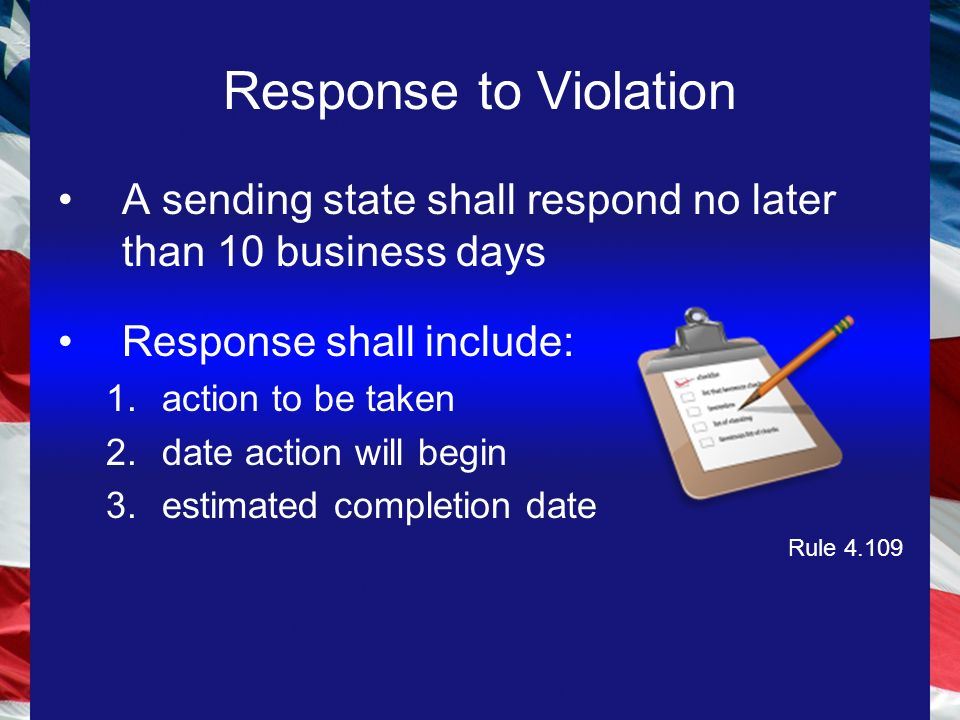 A sending state shall respond no later than 10 business days Response shall include: 1.action to be taken 2.date action will begin 3.estimated completion date Rule 4.109