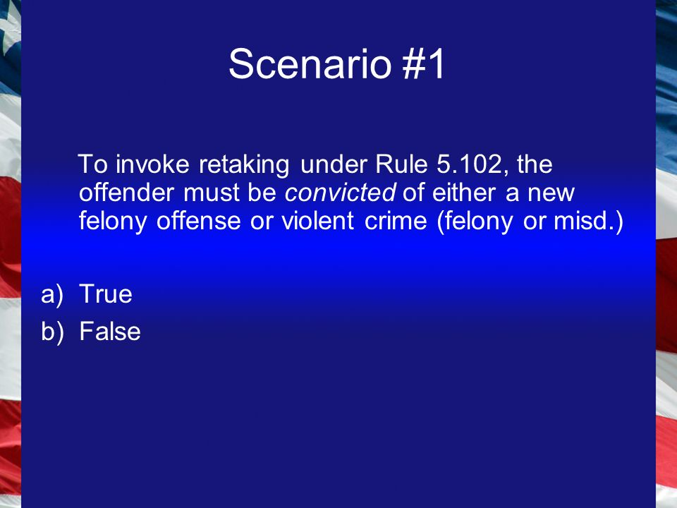 Scenario #1 To invoke retaking under Rule 5.102, the offender must be convicted of either a new felony offense or violent crime (felony or misd.) a)True b)False